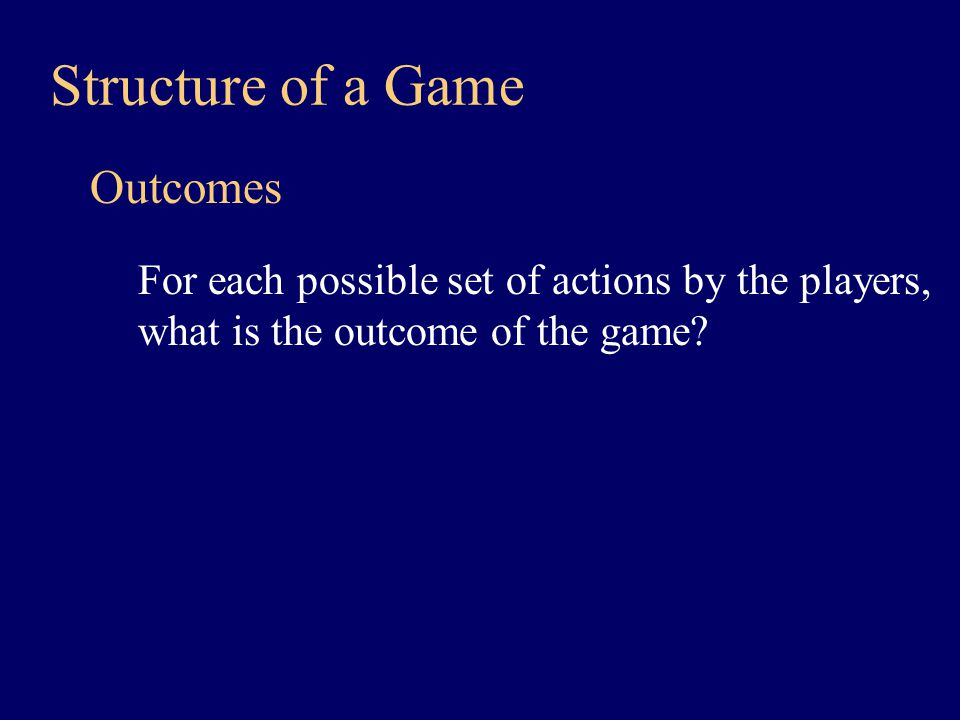 Structure of a Game Payoffs What are the payoffs with each outcome.