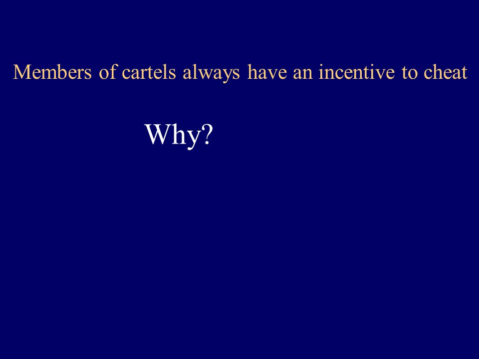 Members of cartels always have an incentive to cheat Why