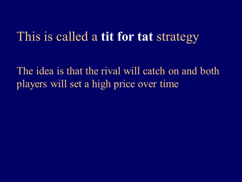 This is called a tit for tat strategy The idea is that the rival will catch on and both players will set a high price over time