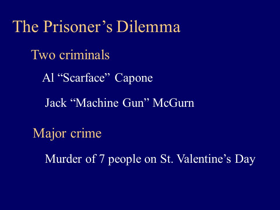 The Prisoner's Dilemma Two criminals Al Scarface Capone Jack Machine Gun McGurn Major crime Murder of 7 people on St.