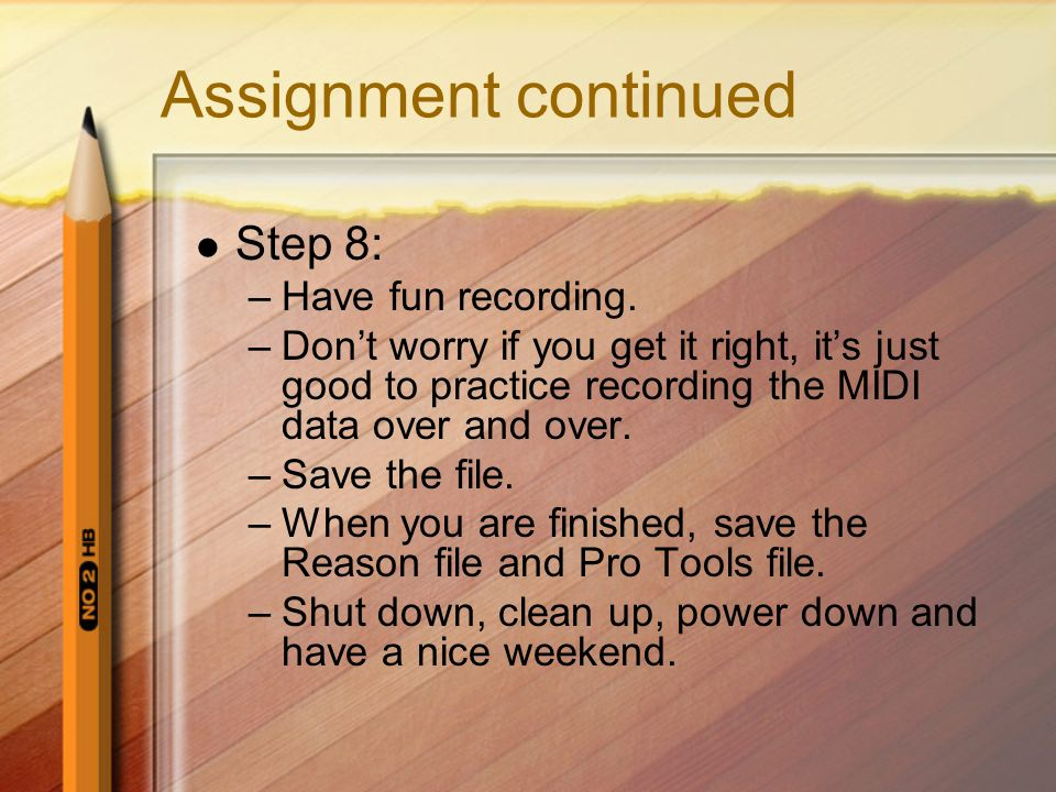 Assignment continued Step 8: –Have fun recording. –Don't worry if you get it right, it's just good to practice recording the MIDI data over and over.