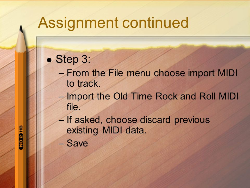 Assignment continued Step 3: –From the File menu choose import MIDI to track. –Import the Old Time Rock and Roll MIDI file. –If asked, choose discard