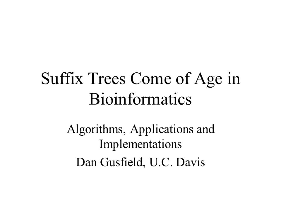 Suffix Trees Come of Age in Bioinformatics Algorithms, Applications and Implementations Dan Gusfield, U.C.