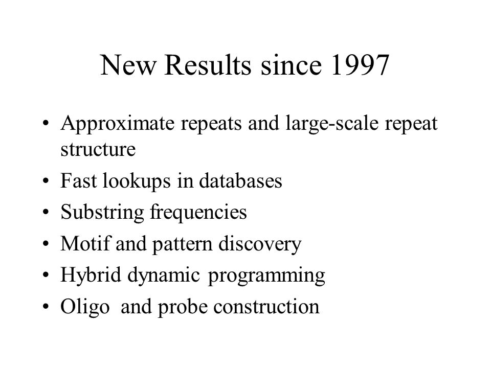 New Results since 1997 Approximate repeats and large-scale repeat structure Fast lookups in databases Substring frequencies Motif and pattern discovery Hybrid dynamic programming Oligo and probe construction