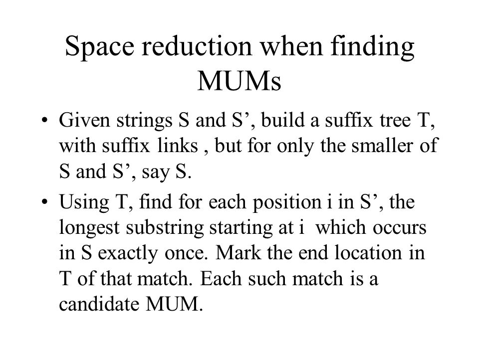 Space reduction when finding MUMs Given strings S and S', build a suffix tree T, with suffix links, but for only the smaller of S and S', say S.