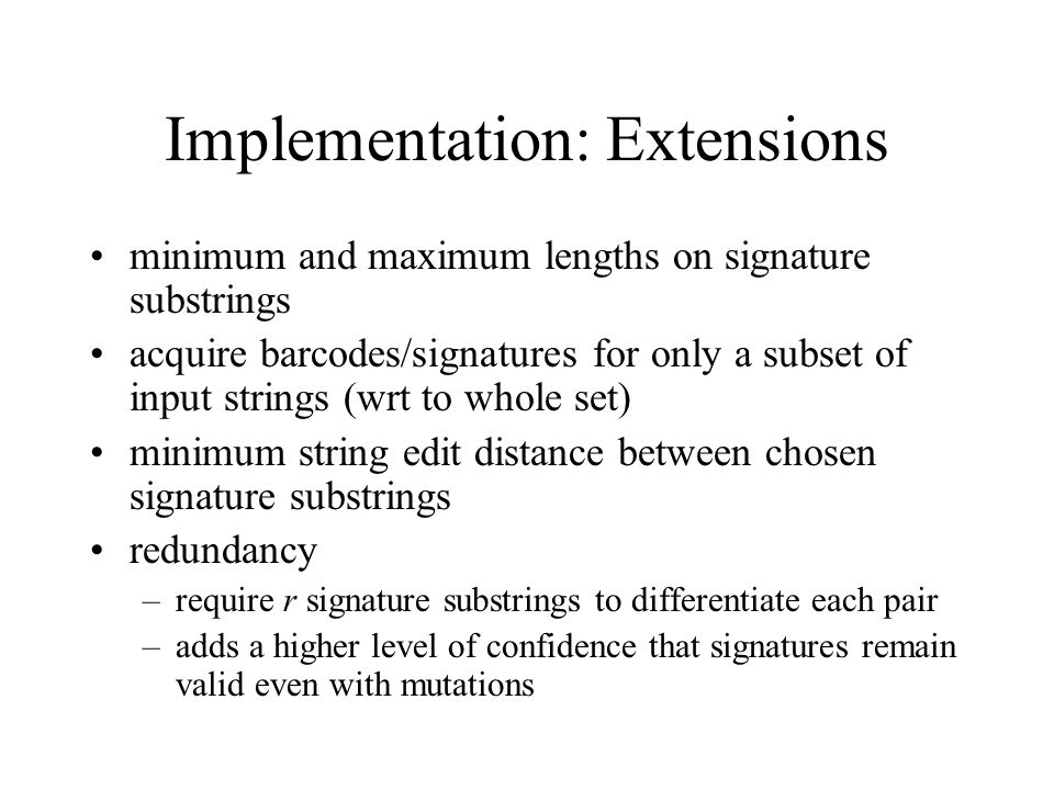 Implementation: Extensions minimum and maximum lengths on signature substrings acquire barcodes/signatures for only a subset of input strings (wrt to whole set) minimum string edit distance between chosen signature substrings redundancy –require r signature substrings to differentiate each pair –adds a higher level of confidence that signatures remain valid even with mutations