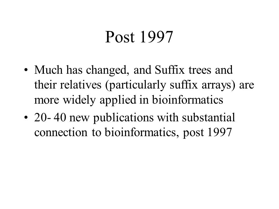 Post 1997 Much has changed, and Suffix trees and their relatives (particularly suffix arrays) are more widely applied in bioinformatics 20- 40 new publications with substantial connection to bioinformatics, post 1997