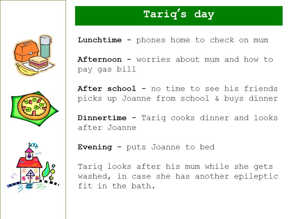 Tariq's day Lunchtime - phones home to check on mum Afternoon - worries about mum and how to pay gas bill After school - no time to see his friends picks up Joanne from school & buys dinner Dinnertime - Tariq cooks dinner and looks after Joanne Evening - puts Joanne to bed Tariq looks after his mum while she gets washed, in case she has another epileptic fit in the bath.