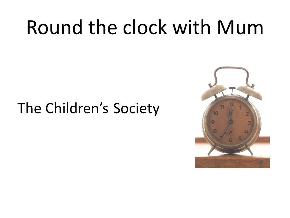 Round the clock with Mum The Children's Society
