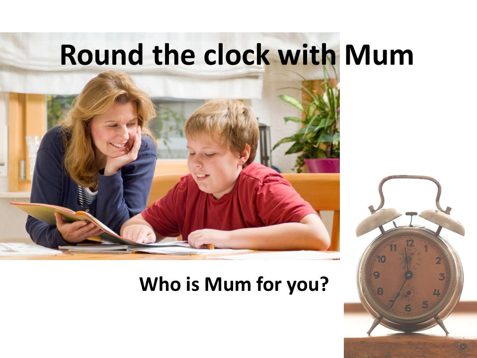Round the clock with Mum Who is Mum for you