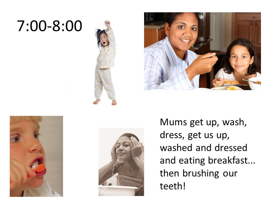 7:00-8:00 Mums get up, wash, dress, get us up, washed and dressed and eating breakfast...