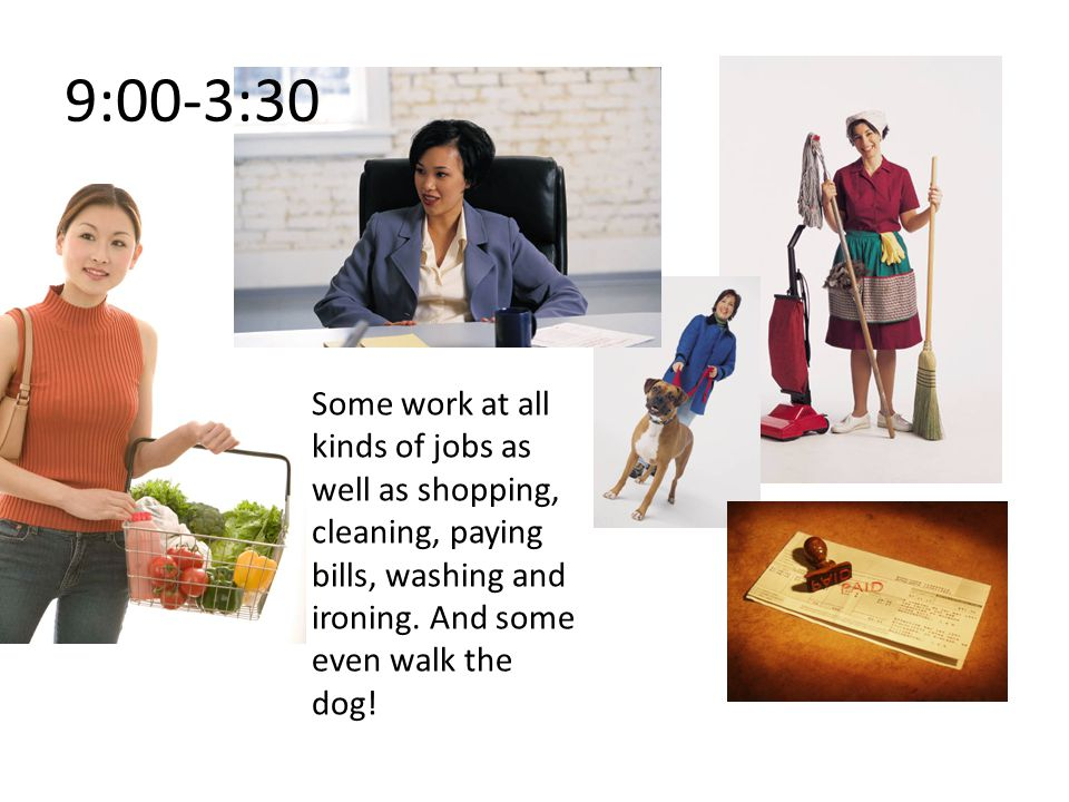 Some work at all kinds of jobs as well as shopping, cleaning, paying bills, washing and ironing.