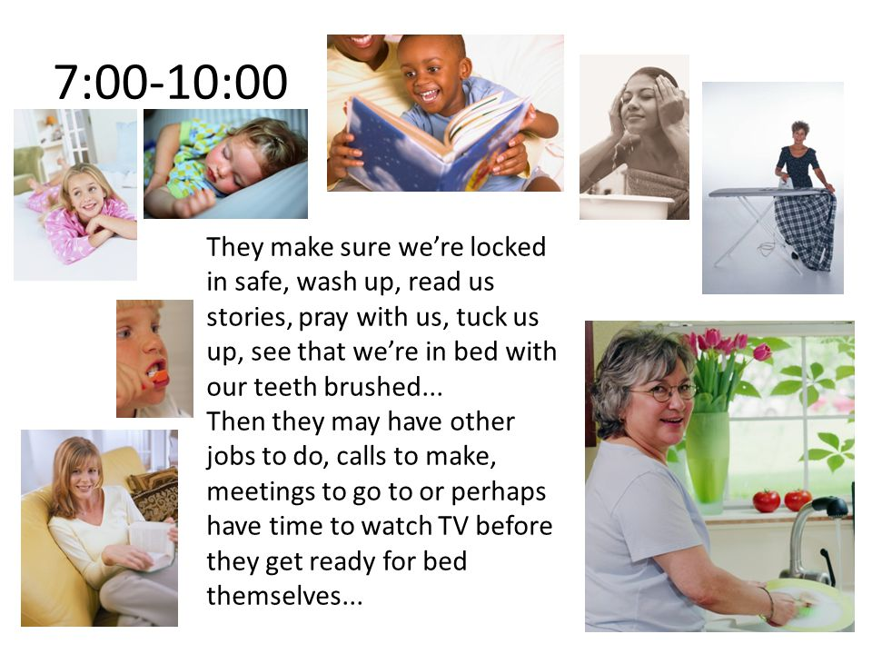 7:00-10:00 They make sure we're locked in safe, wash up, read us stories, pray with us, tuck us up, see that we're in bed with our teeth brushed...