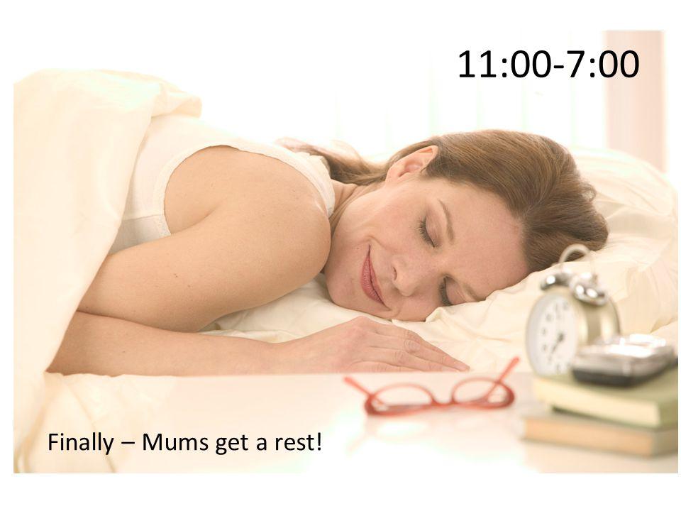 11:00-7:00 Finally – Mums get a rest!