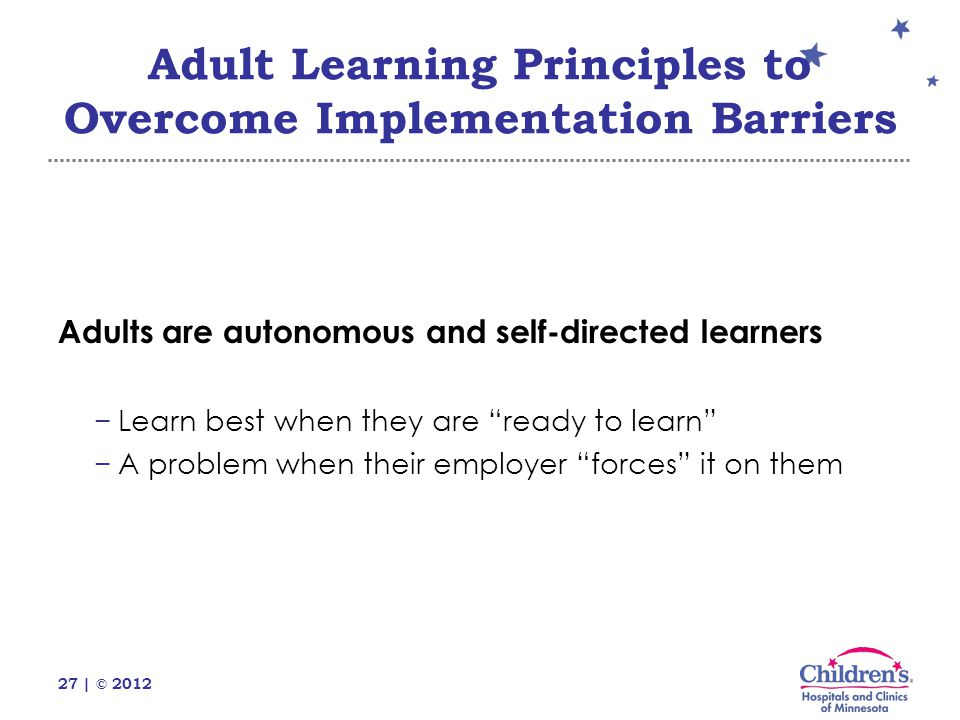 27 | © 2012 Adults are autonomous and self-directed learners −Learn best when they are ready to learn −A problem when their employer forces it on them Adult Learning Principles to Overcome Implementation Barriers