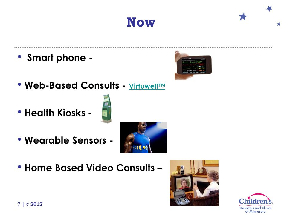 7 | © 2012 Smart phone - Web-Based Consults - Virtuwell™ Virtuwell™ Health Kiosks - Wearable Sensors - Home Based Video Consults – Now