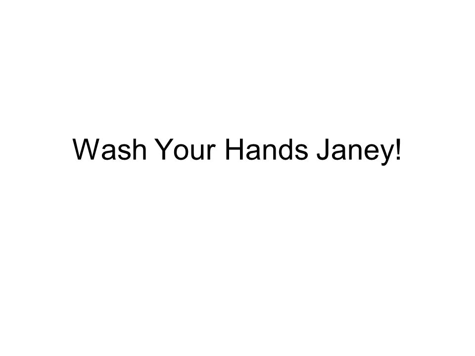 Wash Your Hands Janey!
