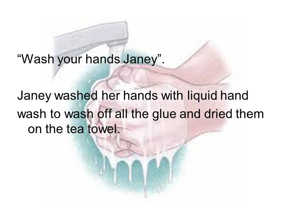 """Wash your hands Janey"". Janey washed her hands with liquid hand wash to wash off all the glue and dried them on the tea towel."