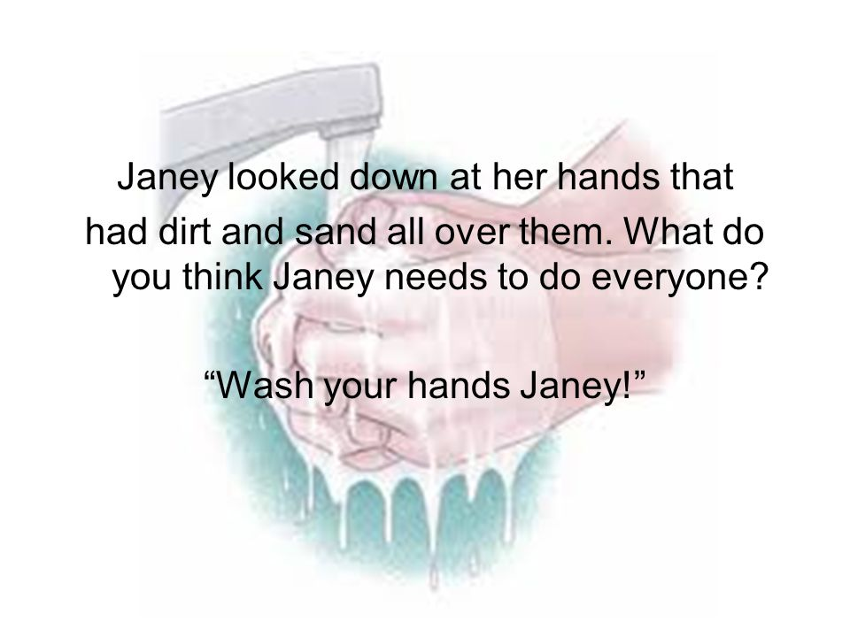 "Janey looked down at her hands that had dirt and sand all over them. What do you think Janey needs to do everyone? ""Wash your hands Janey!"""