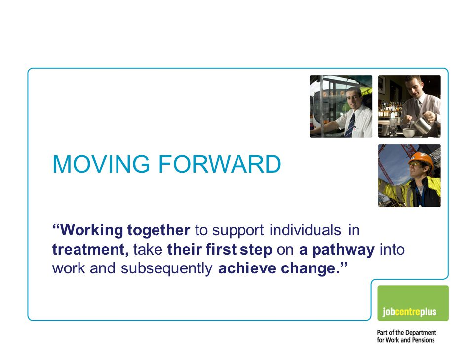"""MOVING FORWARD """"Working together to support individuals in treatment, take their first step on a pathway into work and subsequently achieve change."""""""