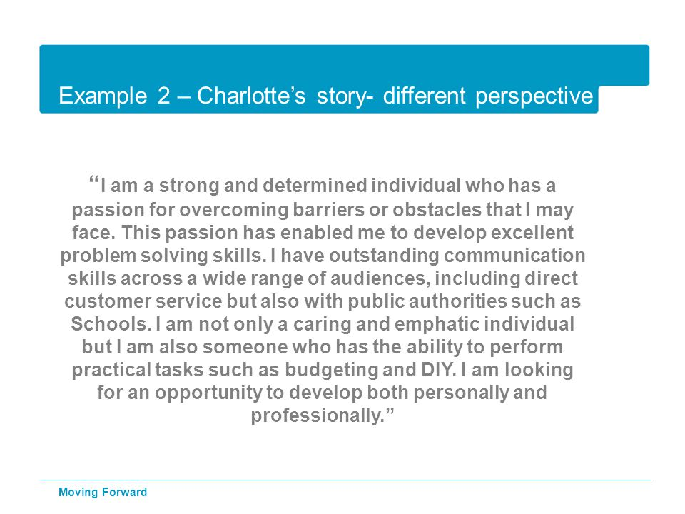 """Example 2 – Charlotte's story- different perspective """" I am a strong and determined individual who has a passion for overcoming barriers or obstacles"""