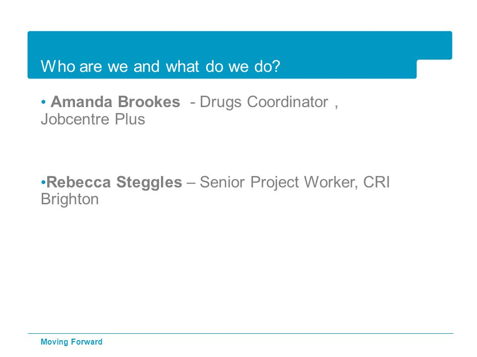 Who are we and what do we do? Amanda Brookes - Drugs Coordinator, Jobcentre Plus Rebecca Steggles – Senior Project Worker, CRI Brighton Moving Forward
