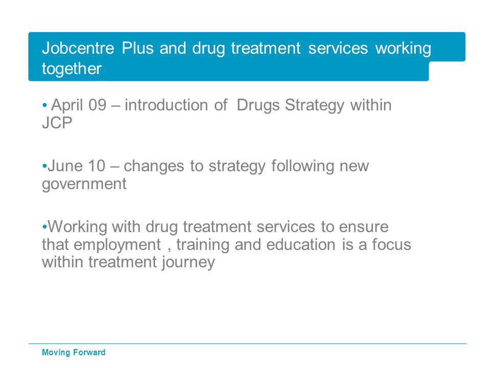 Jobcentre Plus and drug treatment services working together April 09 – introduction of Drugs Strategy within JCP June 10 – changes to strategy following new government Working with drug treatment services to ensure that employment, training and education is a focus within treatment journey Moving Forward