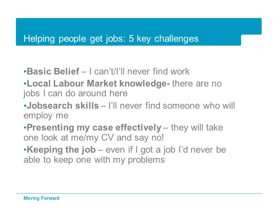 Helping people get jobs: 5 key challenges Basic Belief – I can't/I'll never find work Local Labour Market knowledge- there are no jobs I can do around here Jobsearch skills – I'll never find someone who will employ me Presenting my case effectively – they will take one look at me/my CV and say no.