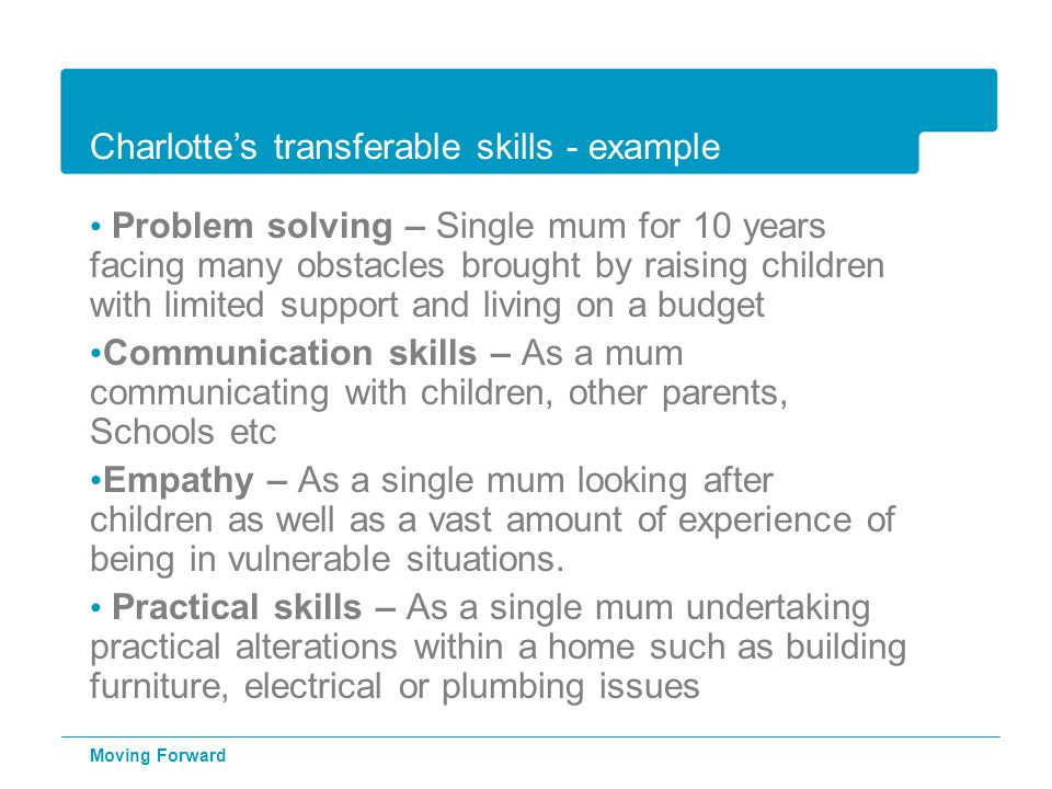 Charlotte's transferable skills - example Problem solving – Single mum for 10 years facing many obstacles brought by raising children with limited sup