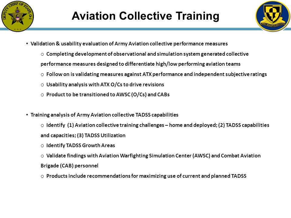 Aviation Collective Training Validation & usability evaluation of Army Aviation collective performance measures o Completing development of observational and simulation system generated collective performance measures designed to differentiate high/low performing aviation teams o Follow on is validating measures against ATX performance and independent subjective ratings o Usability analysis with ATX O/Cs to drive revisions o Product to be transitioned to AWSC (O/Cs) and CABs Training analysis of Army Aviation collective TADSS capabilities o Identify (1) Aviation collective training challenges – home and deployed; (2) TADSS capabilities and capacities; (3) TADSS Utilization o Identify TADSS Growth Areas o Validate findings with Aviation Warfighting Simulation Center (AWSC) and Combat Aviation Brigade (CAB) personnel o Products include recommendations for maximizing use of current and planned TADSS
