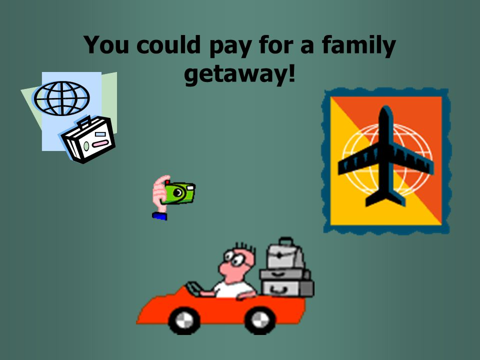 You could pay for a family getaway!