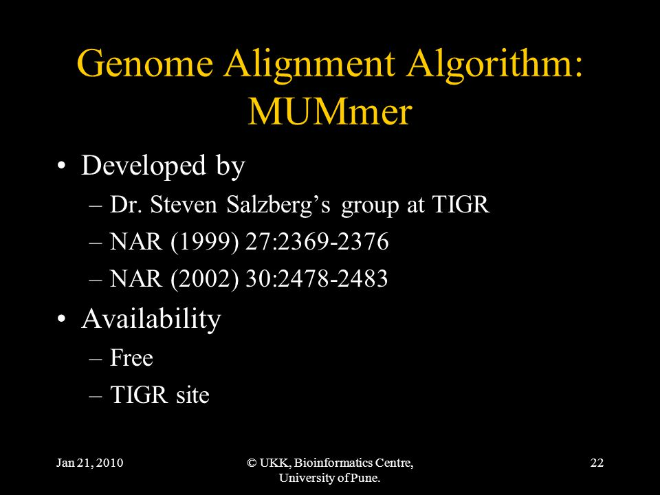 Jan 21, 2010© UKK, Bioinformatics Centre, University of Pune. 22 Genome Alignment Algorithm: MUMmer Developed by –Dr. Steven Salzberg's group at TIGR