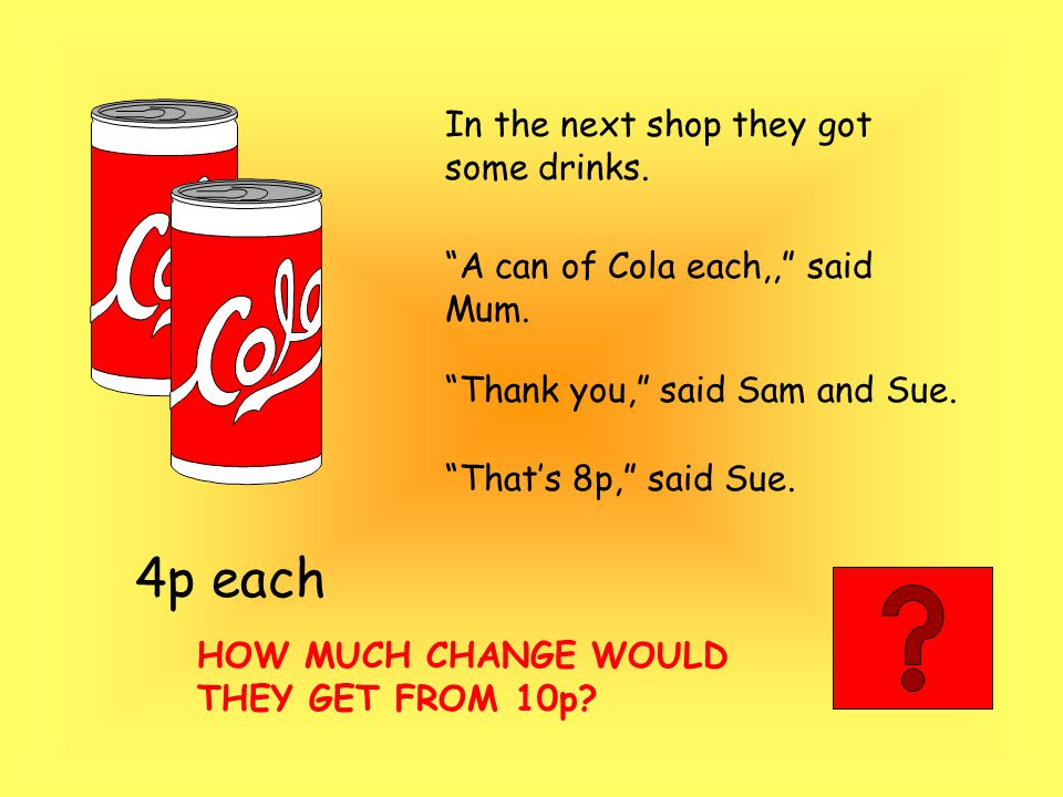 """In the next shop they got some drinks. """"A can of Cola each,,"""" said Mum. """"Thank you,"""" said Sam and Sue. 4p each HOW MUCH CHANGE WOULD THEY GET FROM 10p"""