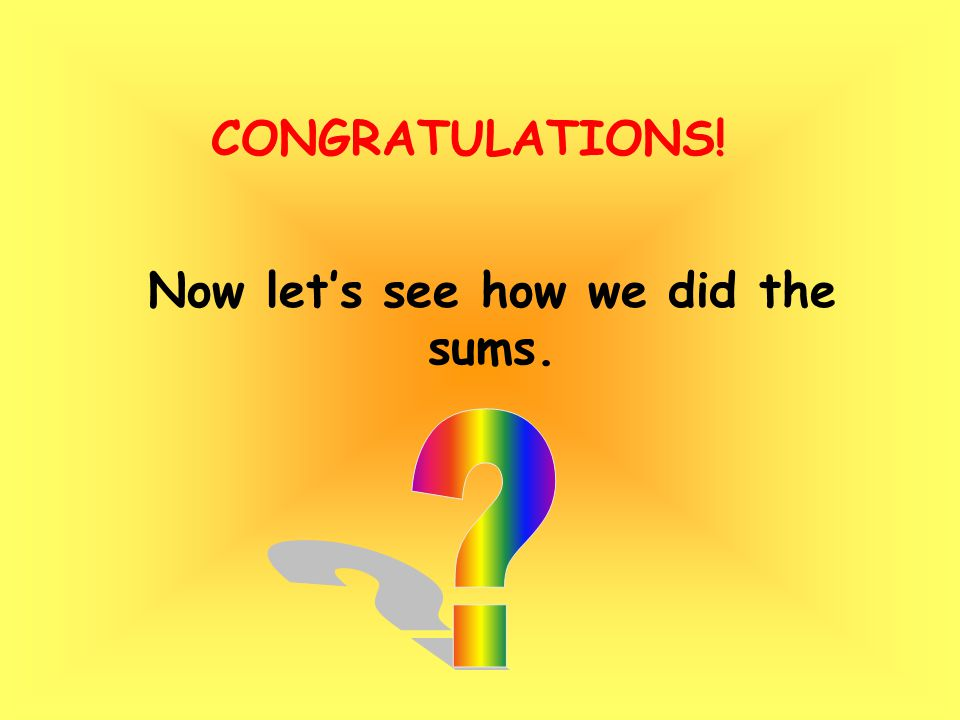 Now let's see how we did the sums. CONGRATULATIONS!