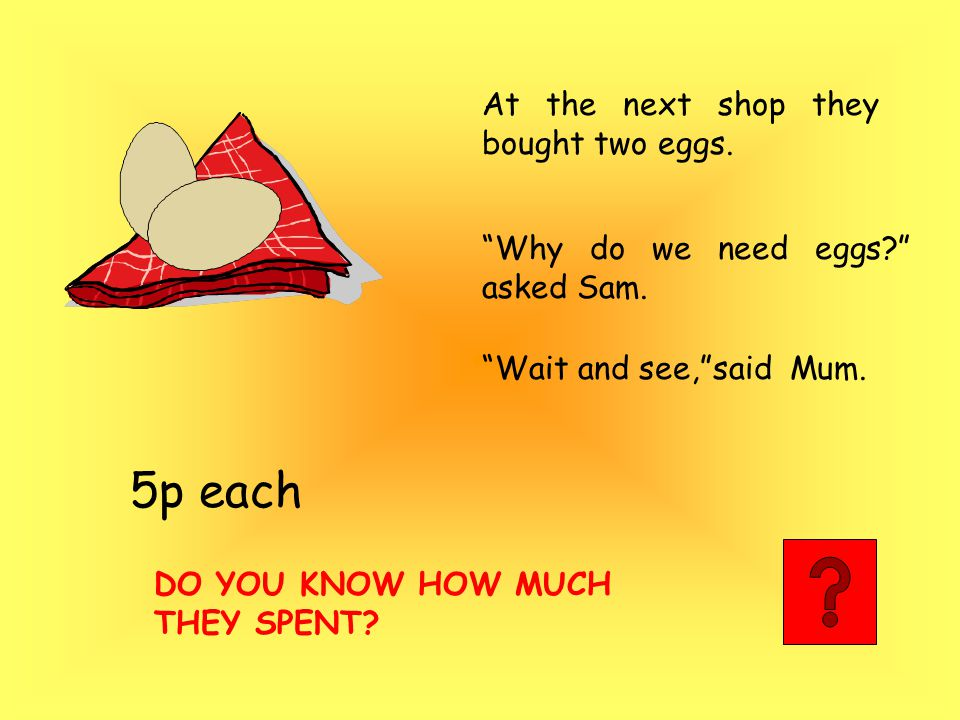 At the next shop they bought two eggs. 5p each Why do we need eggs? asked Sam.