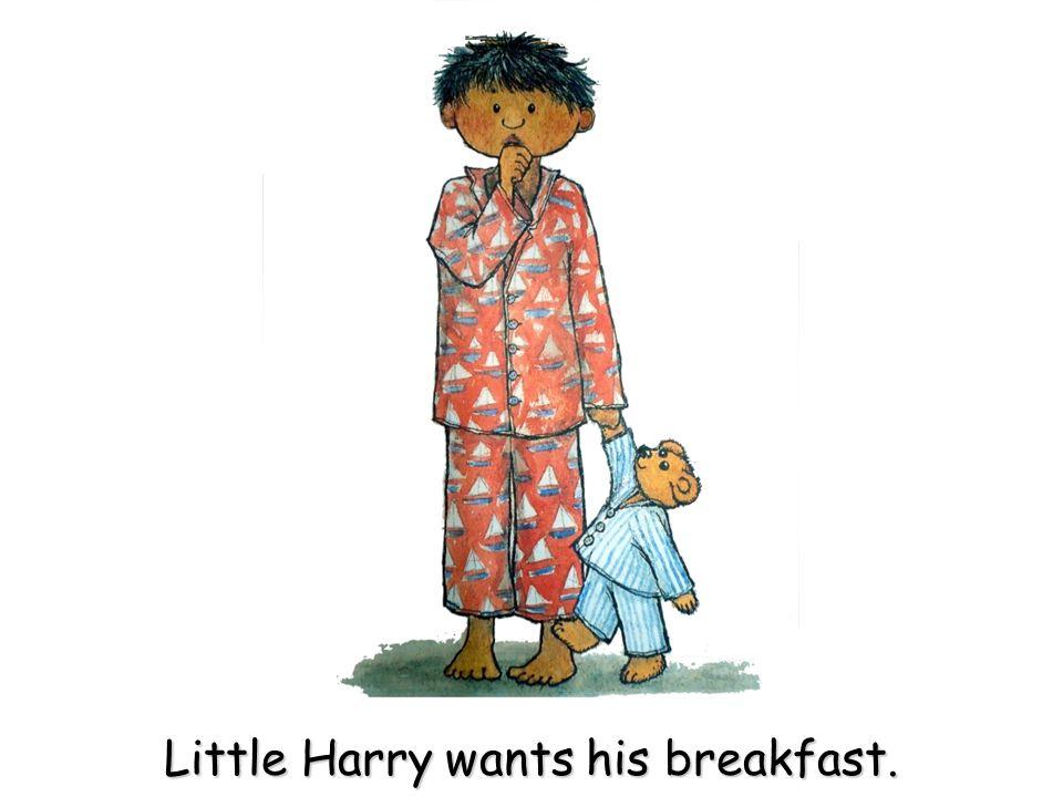 Little Harry wants his breakfast.