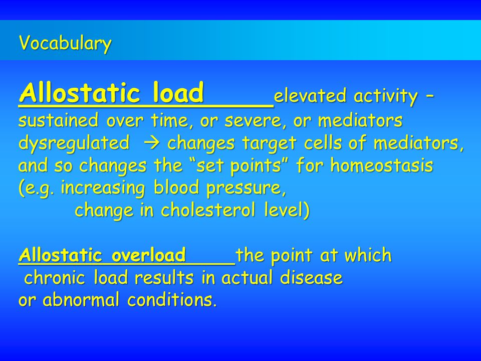 Vocabulary Allostatic load elevated activity – sustained over time, or severe, or mediators dysregulated  changes target cells of mediators, and so c