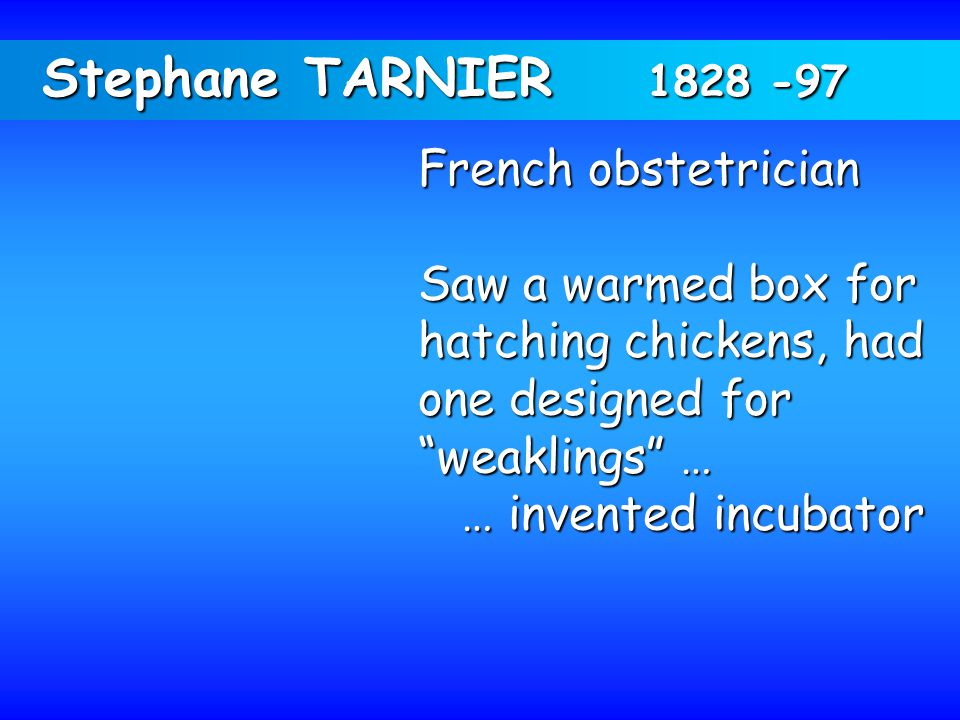 "Stephane TARNIER 1828 -97 French obstetrician Saw a warmed box for hatching chickens, had one designed for ""weaklings"" … … invented incubator … invent"