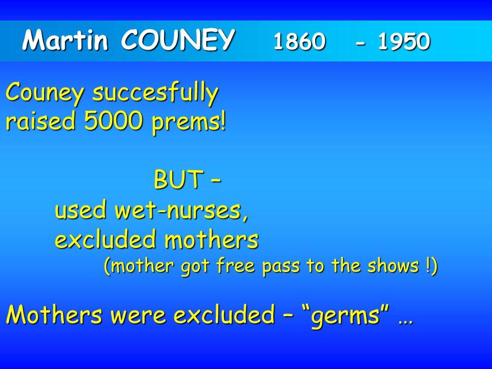 Martin COUNEY 1860 - 1950 Couney succesfully raised 5000 prems! BUT – used wet-nurses, excluded mothers (mother got free pass to the shows !) (mother