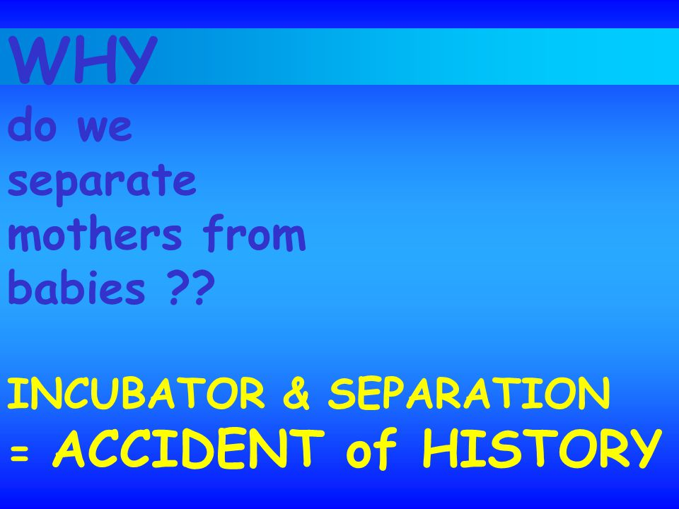 WHY do we separate mothers from babies ?? INCUBATOR & SEPARATION = ACCIDENT of HISTORY