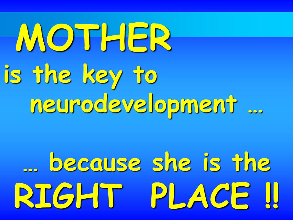 MOTHER is the key to MOTHER is the key to neurodevelopment … … because she is the RIGHT PLACE !!