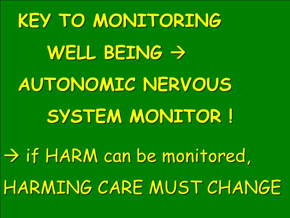 KEY TO MONITORING WELL BEING  AUTONOMIC NERVOUS SYSTEM MONITOR !  if HARM can be monitored, HARMING CARE MUST CHANGE