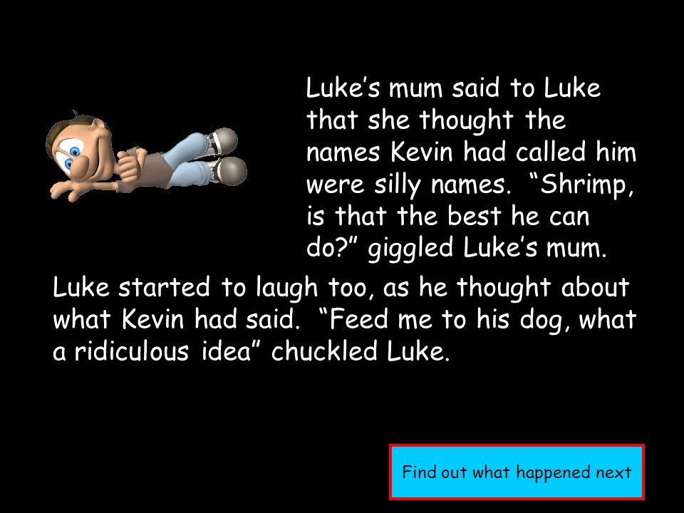 Luke's mum said to Luke that she thought the names Kevin had called him were silly names.