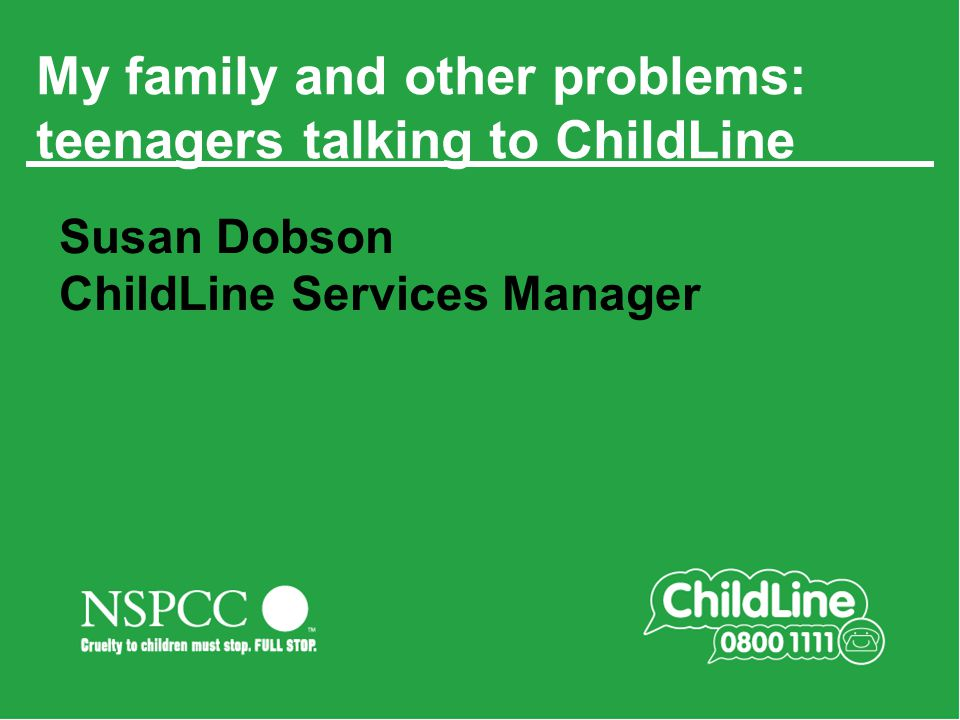 Main title slide Always in 354 Green My family and other problems: teenagers talking to ChildLine Susan Dobson ChildLine Services Manager