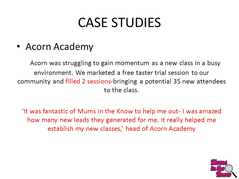 CASE STUDIES Acorn Academy Acorn was struggling to gain momentum as a new class in a busy environment. We marketed a free taster trial session to our