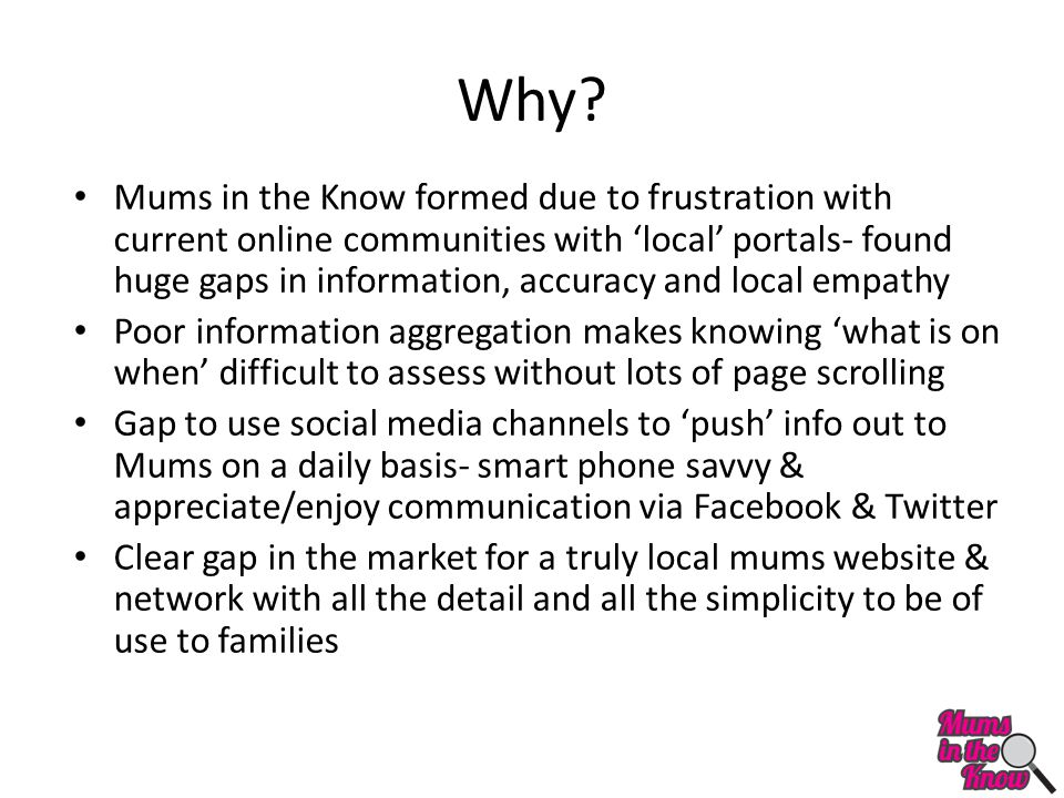 Why? Mums in the Know formed due to frustration with current online communities with 'local' portals- found huge gaps in information, accuracy and loc