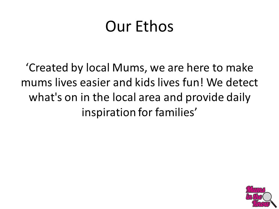Our Ethos 'Created by local Mums, we are here to make mums lives easier and kids lives fun.