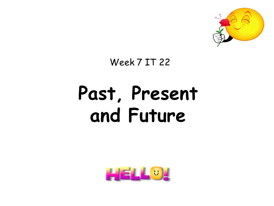 Past, Present and Future Week 7 IT 22