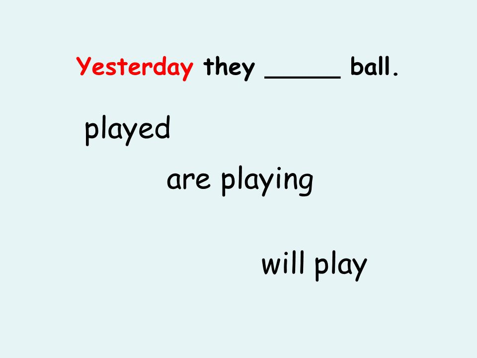 Yesterday they _____ ball. played are playing will play