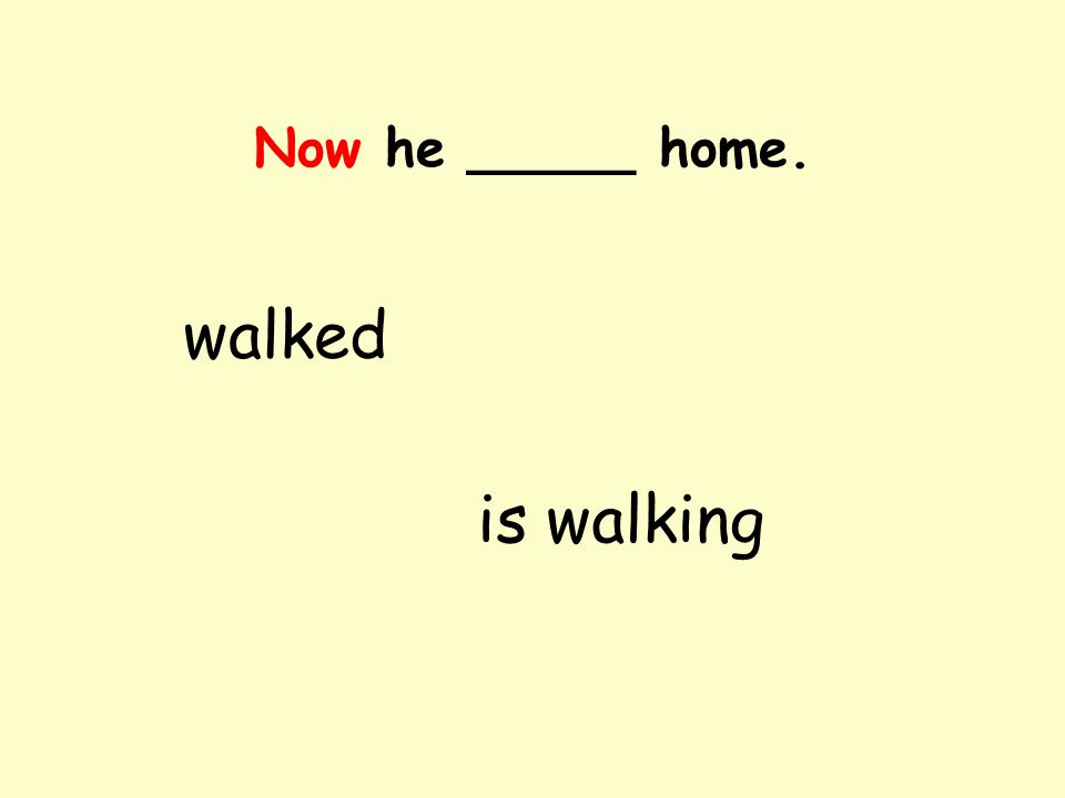 Now he _____ home. walked is walking